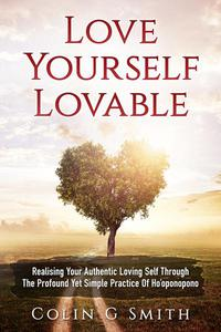 Love Yourself Lovable: Realising Your Authentic Loving Self Through The Profound Yet Simple Practice Of Ho'oponopono