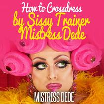 How to Crossdress by Sissy Trainer Mistress Dede