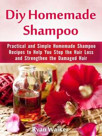 Diy Homemade Shampoo: Practical and Simple Homemade Shampoo Recipes to Help You Stop the Hair Loss and Strengthen the Damaged Hair