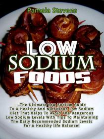 Low Sodium Foods: The Ultimate Low Sodium Guide for Healthy and Nutritious Low Sodium Diet That Helps to Avoid the Dangerous Low Sodium Levels with Tips to Maintaining the Daily Recommended Sodium Lev