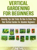 Vertical Gardening for Beginners: Amazing Tips And Tricks On How to Grow Your Own Vertical Garden For Absolute Beginners
