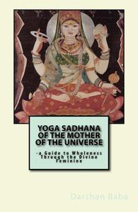 Yoga Sadhana of the Mother of the Universe: a Guide to Wholeness Through the Divine Feminine