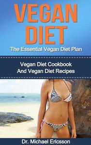 Vegan Diet: The Essential Vegan Diet Plan: Vegan Diet Cookbook And Vegan Diet Recipes