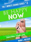 Be Happy Now: 7 Tried-And-True Secrets To Enjoying Your Life