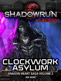 Shadowrun Legends: Clockwork Asylum (The Dragon Heart Saga, Vol. 2)