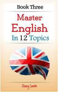 Master English in 12 Topics: Book Three: 182 intermediate words and phrases explained