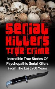 Serial Killers True Crime: Incredible True Stories of Psychopathic Serial Killers From The Last 200 Years: True Crime Killers