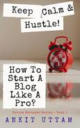 Keep Calm and Hustle! How To Start A Blog Like A Pro?: 8 steps to begin blogging Like An Industry Pro