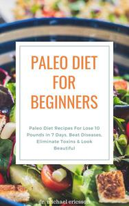 Paleo Diet For Beginners: Paleo Diet Recipes For Lose 10 Pounds in 7 Days, Beat Diseases, Eliminate Toxins & Look Beautiful