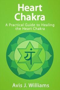 Heart Chakra: A Practical Guide to Healing the Heart Chakra