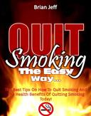 Quit Smoking The Easy Way: The Best Tips On How To Quit Smoking And The Health Benefits Of Quitting Smoking Today!