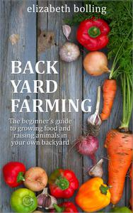 Backyard Farming: The Beginner's Guide to Growing Food and Raising Micro-Livestock in Your Own Mini Farm