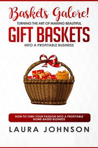 Baskets Galore! Turning the Art of Making Beautiful Gift Baskets into a Profitable Business How to Turn Your Passion into a Profitable Home-based Business