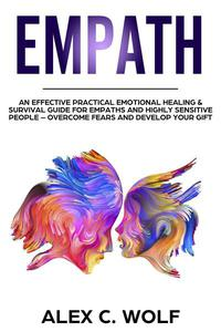 Empath: An Effective Practical Emotional Healing & Survival Guide for Empaths and Highly Sensitive People – Overcome Your Fears and Develop Your Gift