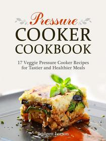 Pressure Cooker Cookbook: 17 Veggie Pressure Cooker Recipes for Tastier and Healthier Meals