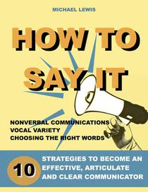 How To Say It: 10 Strategies to Become an Effective, Articulate and Clear Communicator