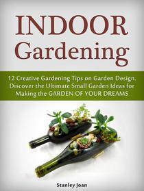 Indoor Gardening: 12 Creative Gardening Tips on Garden Design. Discover the Ultimate Small Garden Ideas for Creating the Garden of Your Dreams