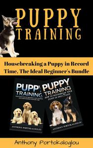 Puppy Training: Housebreaking a Puppy in Record Time, The Ideal Beginner's Bundle