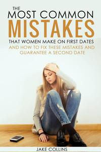 The Most Common Mistakes That Women Make On First Dates And How To Fix These Mistakes And Guarantee A Second Date