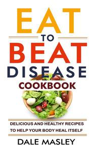 Eat To Beat Disease Cookbook: Delicious and Healthy Recipes to Help Your Body Heal Itself