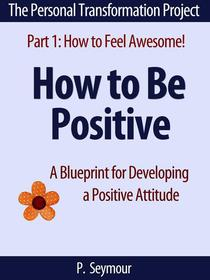 How to Be Positive: A Blueprint for Developing a Positive Attitude