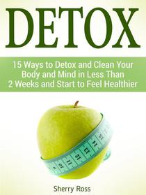 Detox: 15 Ways to Detox and Clean Your Body and Mind in Less Than 2 Weeks and Start to Feel Healthier