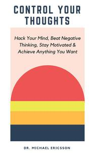 Control Your Thoughts: Hack Your Mind, Beat Negative Thinking, Stay Motivated & Achieve Anything You Want