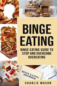 Binge Eating: Disorder Self Help Binge Eating Guide To Stop And Overcome Overeating