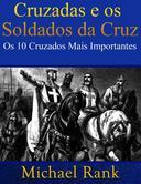 Cruzadas e os Soldados da Cruz: Os 10 Cruzados Mais Importantes
