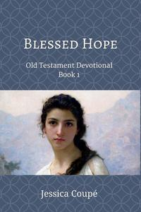 Blessed Hope: Old Testament Devotional ~ Book 1