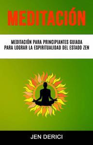 Meditación : Meditación Para Principiantes Guiada Para Lograr La Espiritualidad Del Estado Zen