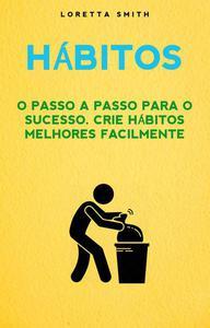 Hábitos: O Passo A Passo Para O Sucesso. Crie Hábitos Melhores Facilmente