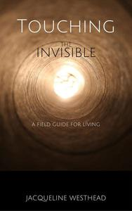 Touching the Invisible: A Field Guide for Living