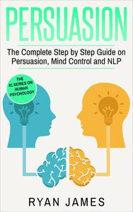 Persuasion: The Complete Step by Step Guide on Persuasion, Mind Control and NLP