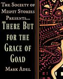 The Society of Misfit Stories Presents: There But for the Grace of Goad