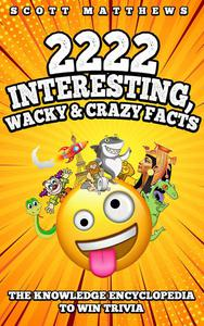 2222 Interesting, Wacky & Crazy Facts - The Knowledge Encyclopedia To Win Trivia