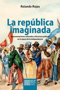 La república imaginada. Representaciones culturales y discursos políticos en la época de la independencia