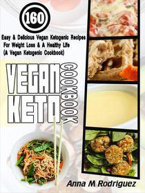 Vegan Keto Cookbook: 160 Easy & Delicious Vegan Ketogenic Recipes For Weight Loss & A Healthy Life (A Vegan Ketogenic Cookbook)