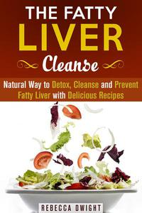 The Fatty Liver Cleanse : Natural Way to Detox, Cleanse and Prevent Fatty Liver with Delicious Recipes
