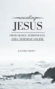 Unveiling Jesus From 1Kings, 1Chronicles, Ezra, Nehemiah and Job