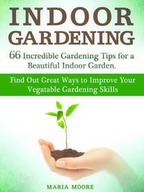 Indoor Gardening: 66 Incredible Gardening Tips for a Beautiful Indoor Garden. Find Out Great Ways to Improve Your Vegetable Gardening Skills