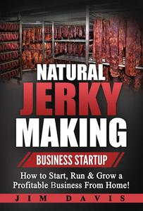 Natural Jerky Making Business Startup - How to Start, Run & Grow a Profitable Business From Home!