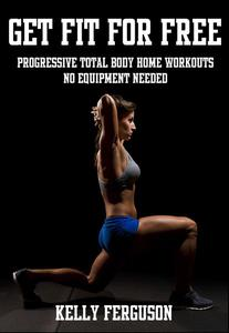 Get Fit For Free: Progressive Total Body Home Workouts With No Equipment Needed