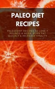 Paleo Diet Recipes: Paleo Diet Recipes to Lose 7 Pounds a Week, Burn Fat Quickly & Increase Vitality