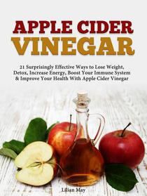 Apple Cider Vinegar: 21 Surprisingly Effective Ways to Lose Weight,  Detox, Increase Energy, Boost Your Immune System & Improve Your Health With Apple Cider Vinegar