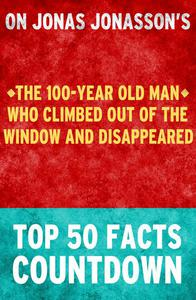 The 100-Year Old Man Who Climbed Out of the Window and Disappeared - Top 50 Facts Countdown