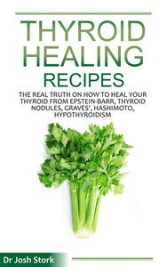 Thyroid Healing Recipes: The Real Truth on How to Heal Your Thyroid From Epstein-Barr, Thyroid Nodules, Graves', Hashimoto, Hypothyroidism