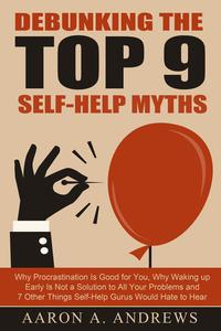 Debunking the Top 9 Self-Help Myths: Why Procrastination Is Good for You, Why Waking up Early Is Not a Solution to All Your Problems and 7 Other Things Self-Help Gurus Would Hate to Hear