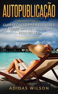 Autopublicação: Guia secreto para escrever e fazer marketing de um best-seller