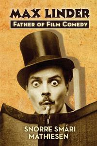 Max Linder: Father of Film Comedy